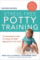 Stress-Free Potty Training - A Commonsense Guide to Finding the Right Approach for Your Child ebook by Sara Au, Peter L. Stavinoha, Ph.D