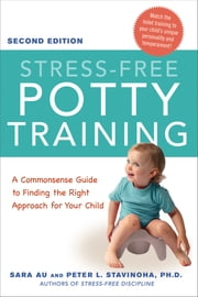 Stress-Free Potty Training - A Commonsense Guide to Finding the Right Approach for Your Child ebook by Sara Au,Peter L. Stavinoha, Ph.D