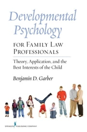 Developmental Psychology for Family Law Professionals - Theory, Application and the Best Interests of the Child ebook by Dr. Benjamin Garber, PhD
