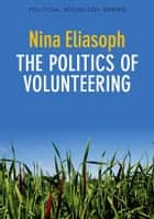 The Politics of Volunteering ebook by Nina Eliasoph