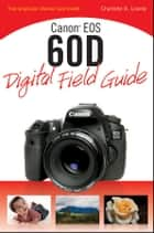 Canon EOS 60D Digital Field Guide ebook by Charlotte K. Lowrie