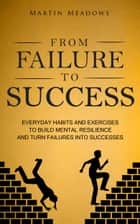 From Failure to Success - Everyday Habits and Exercises to Build Mental Resilience and Turn Failures Into Successes ebook by Martin Meadows