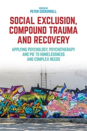 Social Exclusion, Compound Trauma and Recovery - Applying Psychology, Psychotherapy and PIE to Homelessness and Complex Needs ebook by Peter Cockersell, John Connolly, Nicola Saunders,...