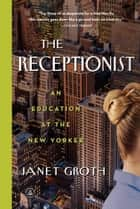 The Receptionist - An Education at The New Yorker ebook by Janet Groth