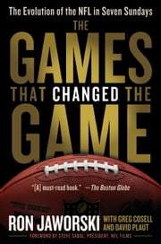 The Games That Changed the Game - The Evolution of the NFL in Seven Sundays ebook by Ron Jaworski, David Plaut, Greg Cosell,...