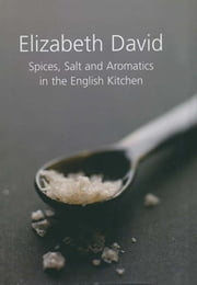 Spices, Salt and Aromatics in the English Kitchen ebook by Elizabeth David