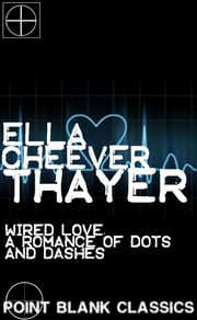 Wired Love: A Romance of Dots and Dashes ebook by Ella Cheever Thayer