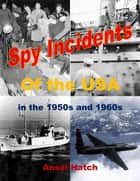 Spy Incidents of the USA in the 1950s and 1960s ebook by Ansel Hatch