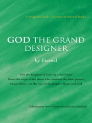 GOD THE GRAND DESIGNER - Visit the Kingdom of God via Jesus Christ Know the origin of the aliens who colonized the other planets Mount Sinai – not the tryst of the prophet Moses and God ebook by Eternal