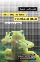 A Foray into the Worlds of Animals and Humans - with A Theory of Meaning ebook by Jakob von Uexküll, Joseph D. O'Neil