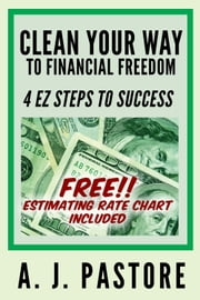 Clean Your Way to Financial Freedom ebook by A. J. Pastore