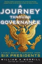 A Journey through Governance - A Public Servant's Experience Under Six Presidents ebook by William A. Morrill, John Long