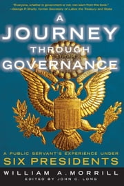 A Journey through Governance - A Public Servant's Experience Under Six Presidents ebook by William A. Morrill,John Long