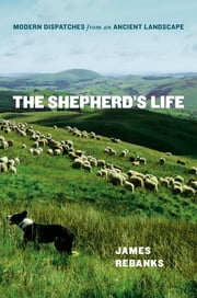 The Shepherd's Life - Modern Dispatches from an Ancient Landscape ebook by James Rebanks