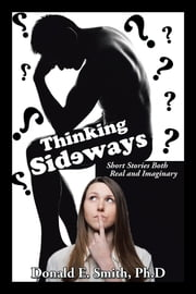 Thinking Sideways - Short Stories Both Real and Imaginary ebook by Donald E. Smith, Ph.D