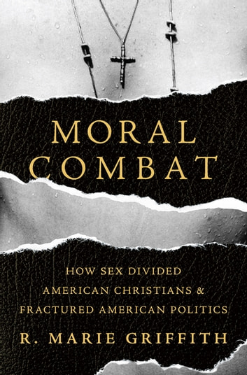 Moral Combat - How Sex Divided American Christians and Fractured American Politics ebook by R. Marie Griffith