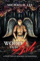 Wood from Ash - A Collection of Memories and Imaginings ebook by Michael R. Lee