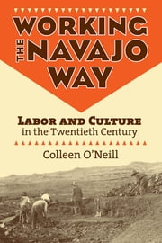 Working the Navajo Way - Labor and Culture in the Twentieth Century ebook by Colleen O'Neill