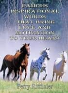 Famous Inspirational Words That Bring Love And Motivation To Your Heart ebook by Perry Ritthaler