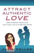 Attract Authentic Love: How to bring true love into your life in 3 proven steps ebook by Julia Keller
