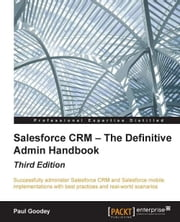 Salesforce CRM — The Definitive Admin Handbook - Third Edition ebook by Paul Goodey