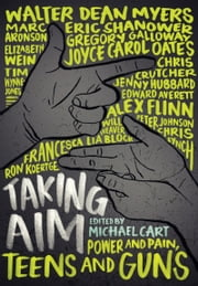 Taking Aim - Power and Pain, Teens and Guns ebook by Michael Cart,Marc Aronson,Edward Averett,Francesca Lia Block,Chris Crutcher,Alex Flinn,Gregory Galloway,Peter Johnson,Ron Koertge,Chris Lynch,Walter Dean Myers,Joyce Carol Oates,Eric Shanower,Will Weaver,Elizabeth Wein,Tim Wynne-Jones,Jenny Hubbard