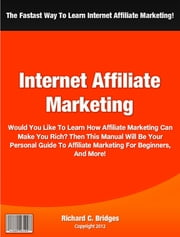 Internet Affiliate Marketing - Would You Like To Learn How Affiliate Marketing Can Make You Rich? Then This Manual Will Be Your Personal Guide To Affiliate Marketing For Beginners, Affiliate Marketing For Dummies, Affiliate Marketing Forum And More! ebook by Richard Bridges