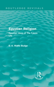 Egyptian Religion (Routledge Revivals) - Egyptian Ideas of The Future Life ebook by E.A. Wallis Budge