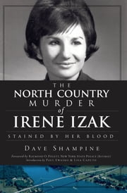 The North Country Murder of Irene Izak - Stained by Her Blood ebook by Dave Shampine,Raymond O. Polett,Paul Ewasko,Lisa Caputo