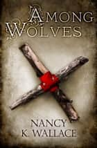 Among Wolves (Wolves of Llisé, Book 1) ebook by Nancy K. Wallace