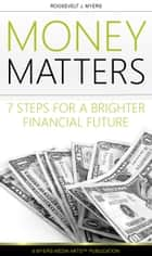 Money Matters - 7 Steps for a Brighter Financial Future ebook by Roosevelt Myers