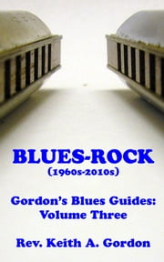 Gordon's Blues Guides, Volume Three: Blues-Rock ebook by Rev. Keith A. Gordon