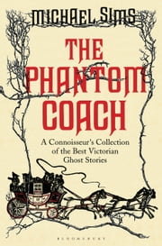 The Phantom Coach - A Connoisseur's Collection of Victorian Ghost Stories ebook by Michael Sims