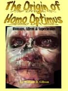 The Origin of Homo Optimus:Humans, Aliens and Superbrains ebook by William D. Gibson