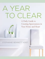 A Year to Clear - A Daily Guide to Creating Spaciousness in Your Home and Heart ebook by Stephanie Bennett Vogt M.A.