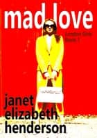 Mad Love - London Girls, #1 ebook by janet elizabeth henderson