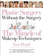 Plastic Surgery Without the Surgery - The Miracle of Makeup Techniques ebook by Eve Pearl, Emmy Award-Winning Celebrity Makeup Artist