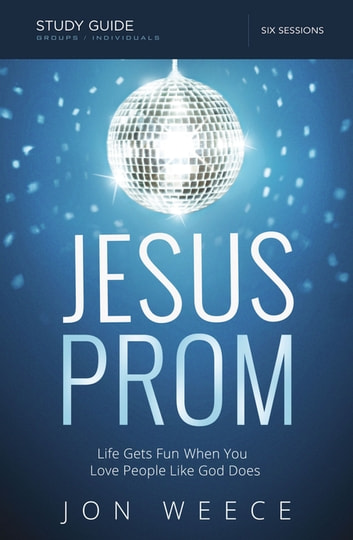 Jesus Prom Study Guide - Life Gets Fun When You Love People Like God Does ebook by Jon Weece