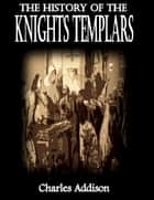 The History of the Knights Templars eBook by Charles Addison
