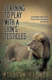 Learning to Play With a Lion's Testicles - Unexpected Gifts From the Animals of Africa ebook by Melissa Haynes