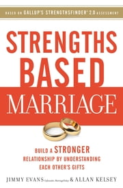 Strengths Based Marriage - Build a Stronger Relationship by Understanding Each Other's Gifts ebook by Jimmy Evans,Allan Kelsey