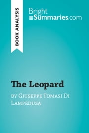 The Leopard by Giuseppe Tomasi Di Lampedusa (Book Analysis) - Detailed Summary, Analysis and Reading Guide ebook by Bright Summaries