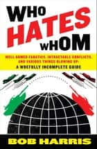 Who Hates Whom - Well-Armed Fanatics, Intractable Conflicts, and Various Things Blowing Up A Woefully Incomplete Guide ebook by