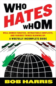 Who Hates Whom - Well-Armed Fanatics, Intractable Conflicts, and Various Things Blowing Up A Woefully Incomplete Guide ebook by Bob Harris