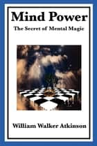 Mind Power - The Secret of Mental Magic ebook by William Walker Atkinson