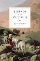 Legends of the Caucasus ebook by David Hunt