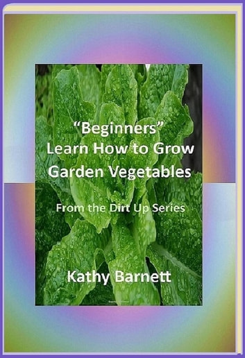 """Beginners"" Learn How to Grow Garden Vegetables - From the Dirt Up, #1 ebook by Kathy Barnett"