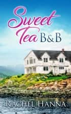 Sweet Tea B&B - Sweet Tea B&B ebook by Rachel Hanna