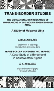 Trans-Border Studies - The Motivation and Integration of Immigrations in the Nigeria-Niger Border Area/ Transborder Movement and Trading. A Case Study of a Borderland in Southwestern ebook by Labo Abdulahi,Afolayan A.A.