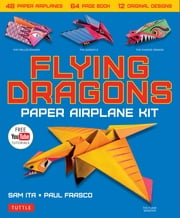 Flying Dragons Paper Airplane Ebook - 48 Paper Airplanes, 64 Page Instruction Book, 12 Original Designs, YouTube Video Tutorials ebook by Sam Ita, Paul Frasco